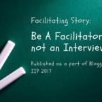 Facilitating Story: Be A Facilitator, not an Interviewee