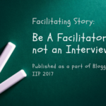 Facilitating Story: Be A Facilitator, not an Interviewee