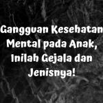 Gangguan Kesehatan Mental pada Anak, Inilah Gejala dan Jenisnya!